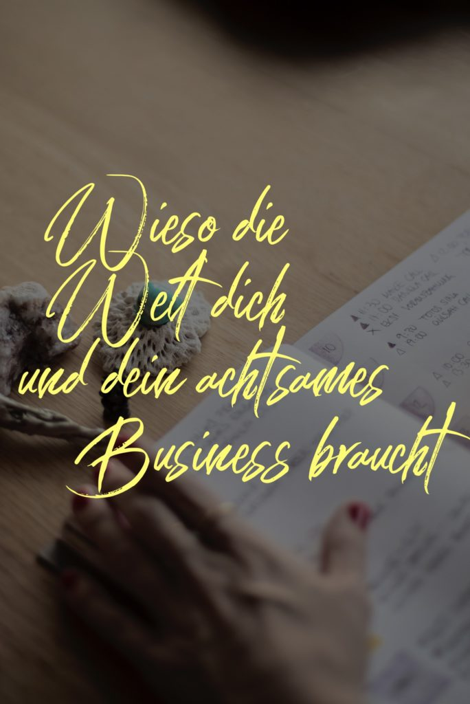 Die Welt braucht dich und dein achtsames Business. Dringend. Es kann einfach nicht genug von uns geben.